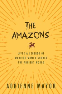 The Amazons: Lives and Legends of Warrior Women Across the Ancient World by Adrienne Mayor US paperback edition Princeton University Press